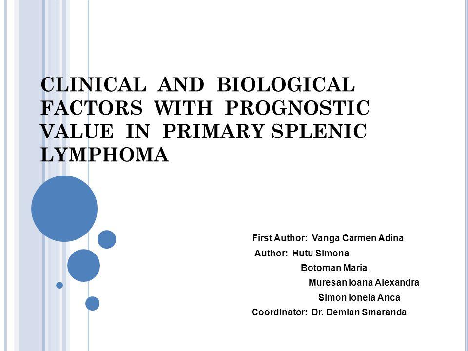 CLINICAL AND BIOLOGICAL FACTORS WITH PROGNOSTIC VALUE IN PRIMARY SPLENIC LYMPHOMA First Author: Vanga Carmen Adina Author: Hutu Simona Botoman Maria M