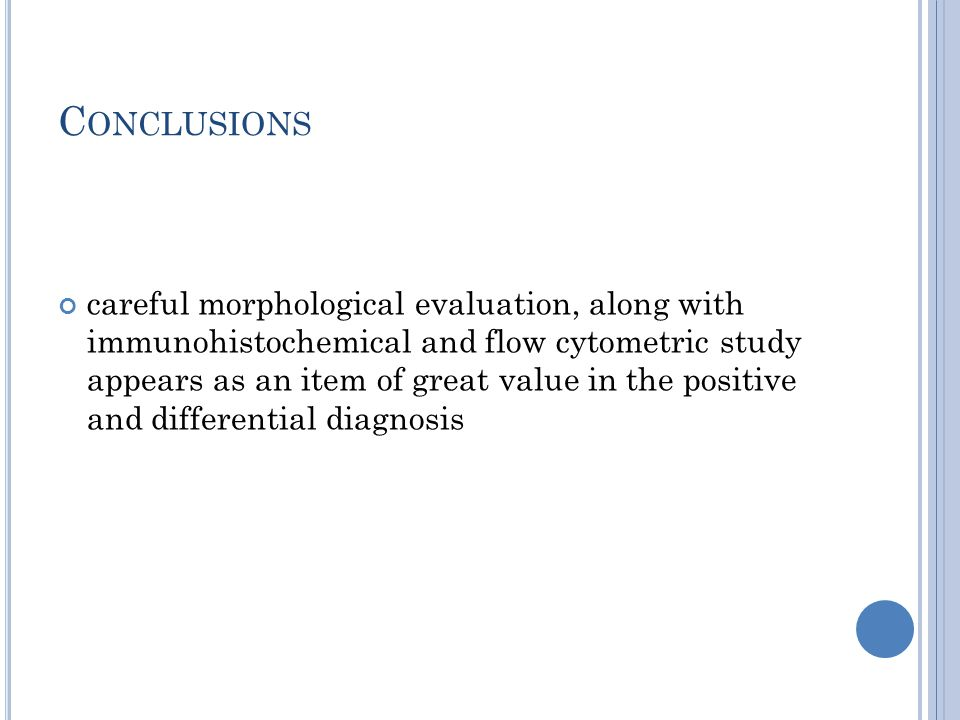 C ONCLUSIONS careful morphological evaluation, along with immunohistochemical and flow cytometric study appears as an item of great value in the positive and differential diagnosis