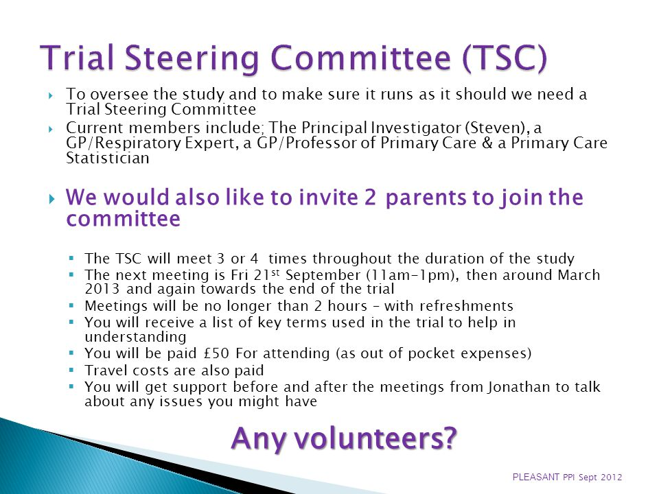 To oversee the study and to make sure it runs as it should we need a Trial Steering Committee Current members include; The Principal Investigator (Steven), a GP/Respiratory Expert, a GP/Professor of Primary Care & a Primary Care Statistician We would also like to invite 2 parents to join the committee The TSC will meet 3 or 4 times throughout the duration of the study The next meeting is Fri 21 st September (11am-1pm), then around March 2013 and again towards the end of the trial Meetings will be no longer than 2 hours – with refreshments You will receive a list of key terms used in the trial to help in understanding You will be paid £50 For attending (as out of pocket expenses) Travel costs are also paid You will get support before and after the meetings from Jonathan to talk about any issues you might have Any volunteers.