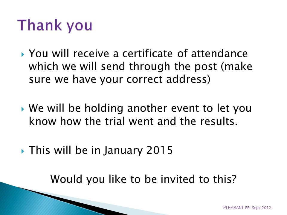 You will receive a certificate of attendance which we will send through the post (make sure we have your correct address) We will be holding another event to let you know how the trial went and the results.
