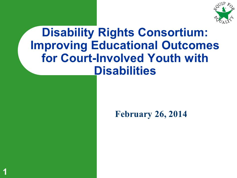 1 February 26, 2014 Disability Rights Consortium: Improving Educational Outcomes for Court-Involved Youth with Disabilities