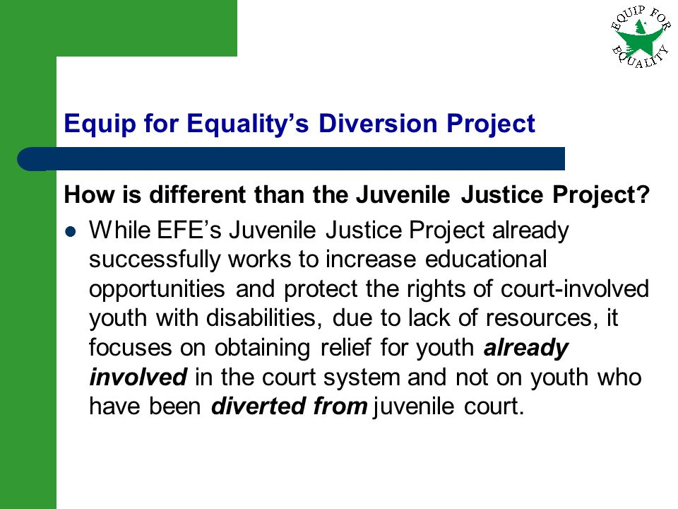 13 Equip for Equalitys Diversion Project How is different than the Juvenile Justice Project? While EFEs Juvenile Justice Project already successfully