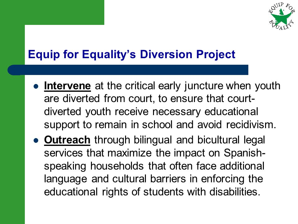 15 Equip for Equalitys Diversion Project Intervene at the critical early juncture when youth are diverted from court, to ensure that court- diverted y