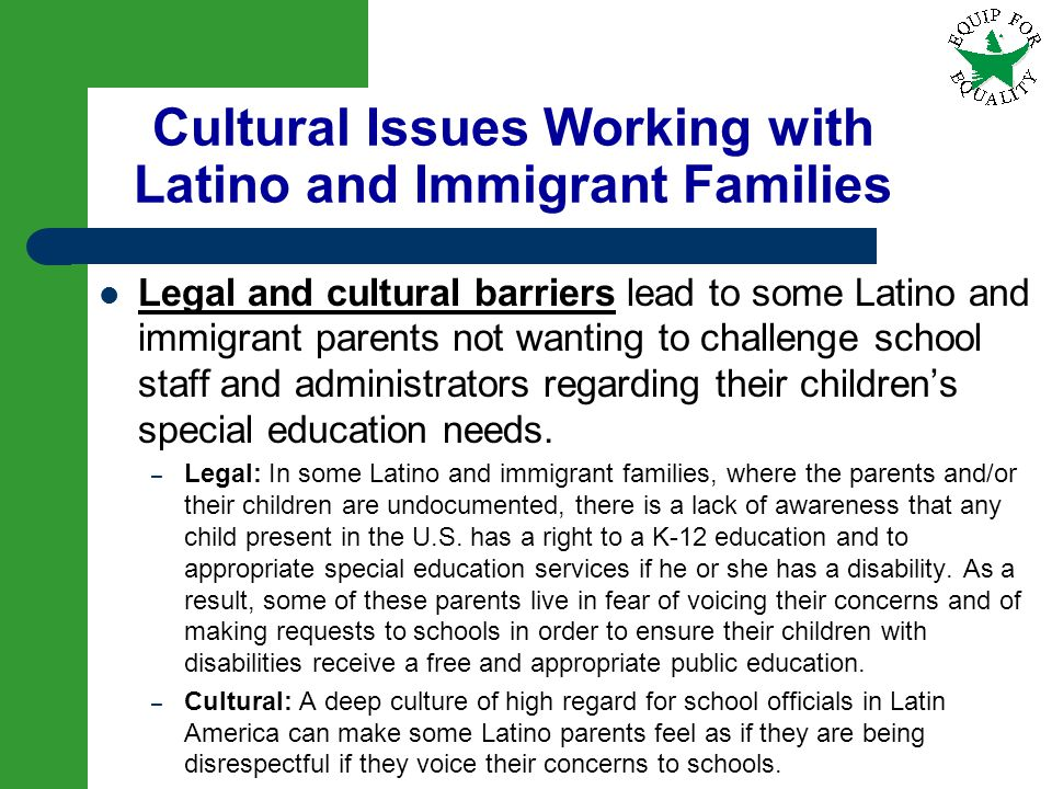 17 Legal and cultural barriers lead to some Latino and immigrant parents not wanting to challenge school staff and administrators regarding their chil