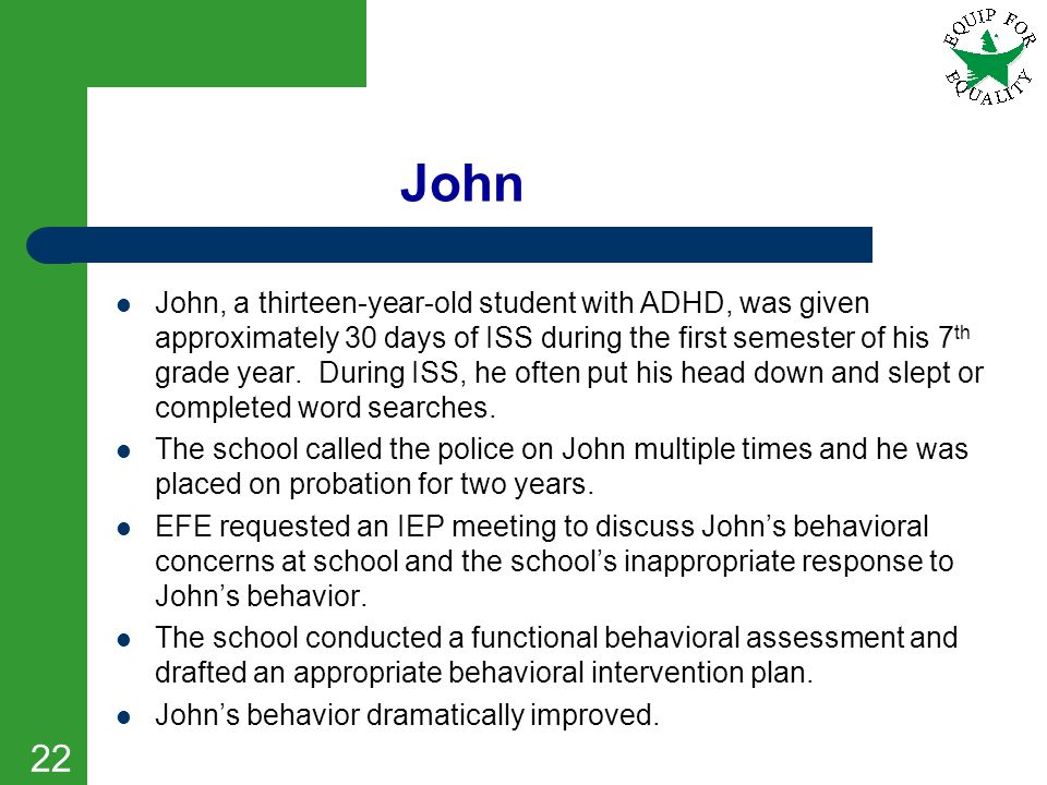 22 John John, a thirteen-year-old student with ADHD, was given approximately 30 days of ISS during the first semester of his 7 th grade year. During I