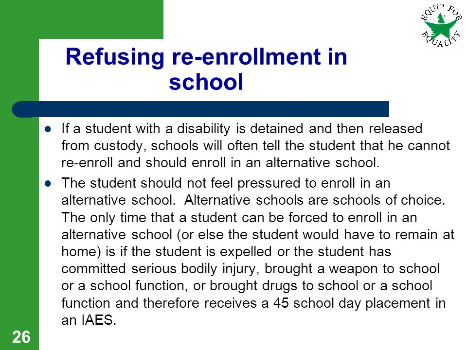 Refusing re-enrollment in school If a student with a disability is detained and then released from custody, schools will often tell the student that h