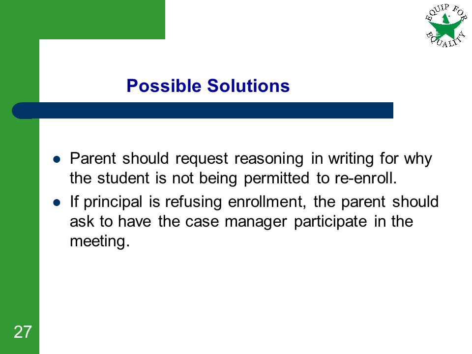 27 Possible Solutions Parent should request reasoning in writing for why the student is not being permitted to re-enroll. If principal is refusing enr