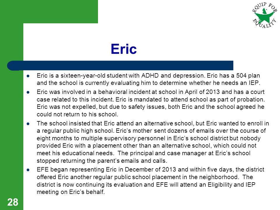Eric Eric is a sixteen-year-old student with ADHD and depression. Eric has a 504 plan and the school is currently evaluating him to determine whether