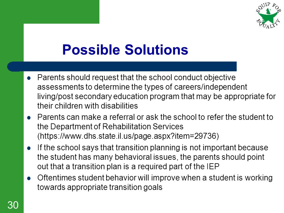 Possible Solutions Parents should request that the school conduct objective assessments to determine the types of careers/independent living/post seco