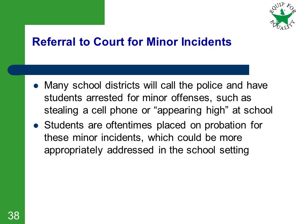 Referral to Court for Minor Incidents Many school districts will call the police and have students arrested for minor offenses, such as stealing a cel