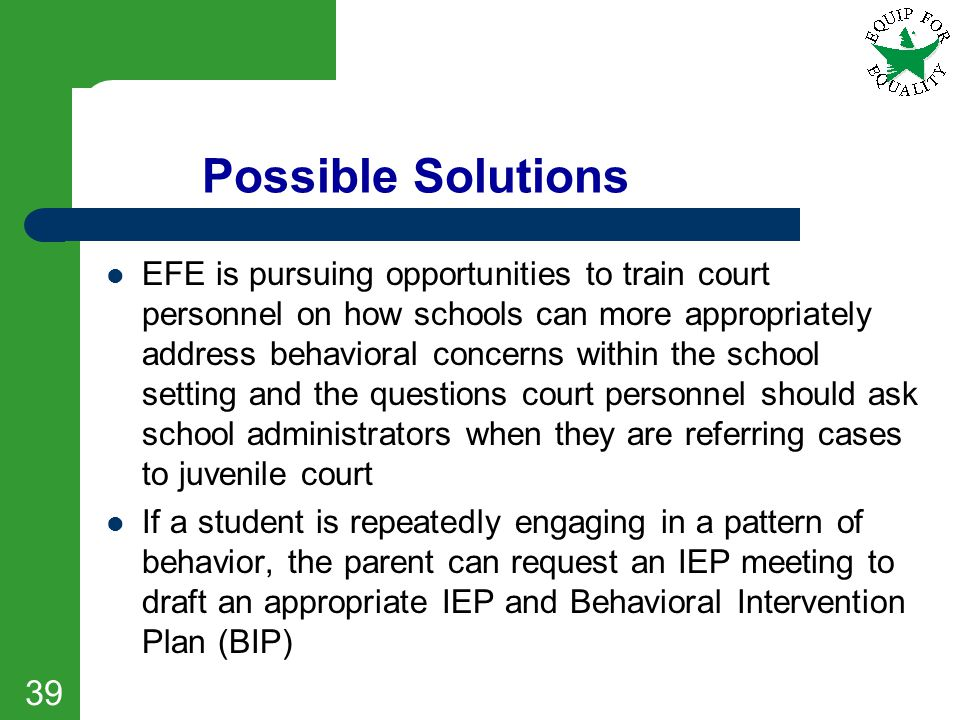 Possible Solutions EFE is pursuing opportunities to train court personnel on how schools can more appropriately address behavioral concerns within the
