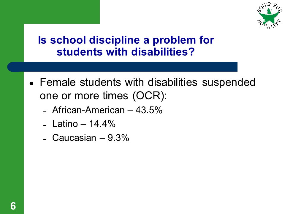 6 Female students with disabilities suspended one or more times (OCR): – African-American – 43.5% – Latino – 14.4% – Caucasian – 9.3% Is school discip