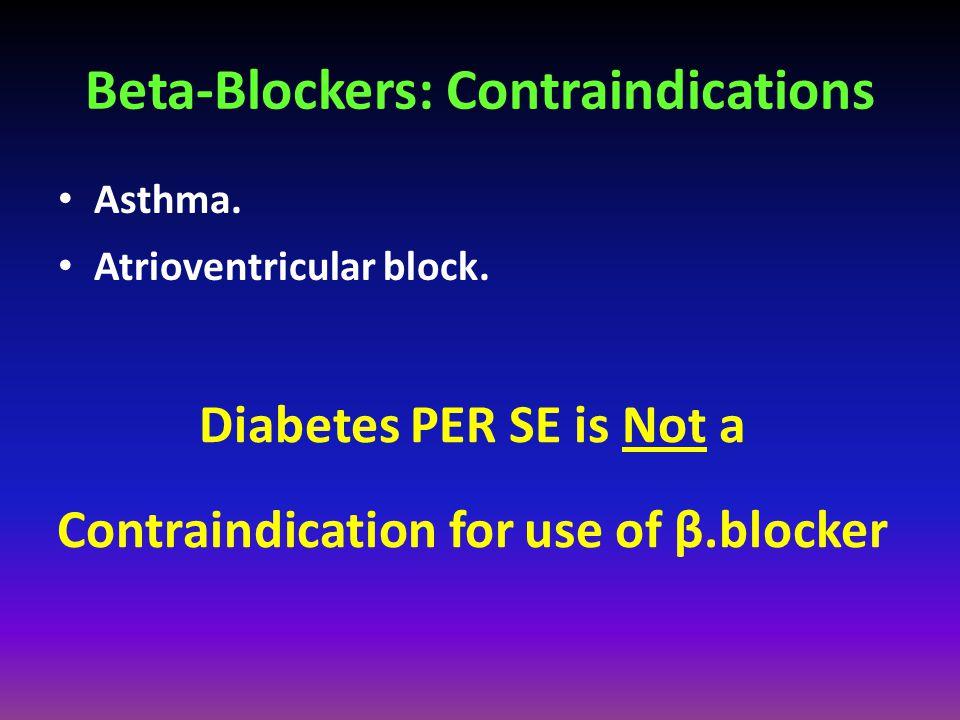 Beta-Blockers: Contraindications Asthma. Atrioventricular block. Diabetes PER SE is Not a Contraindication for use of β.blocker