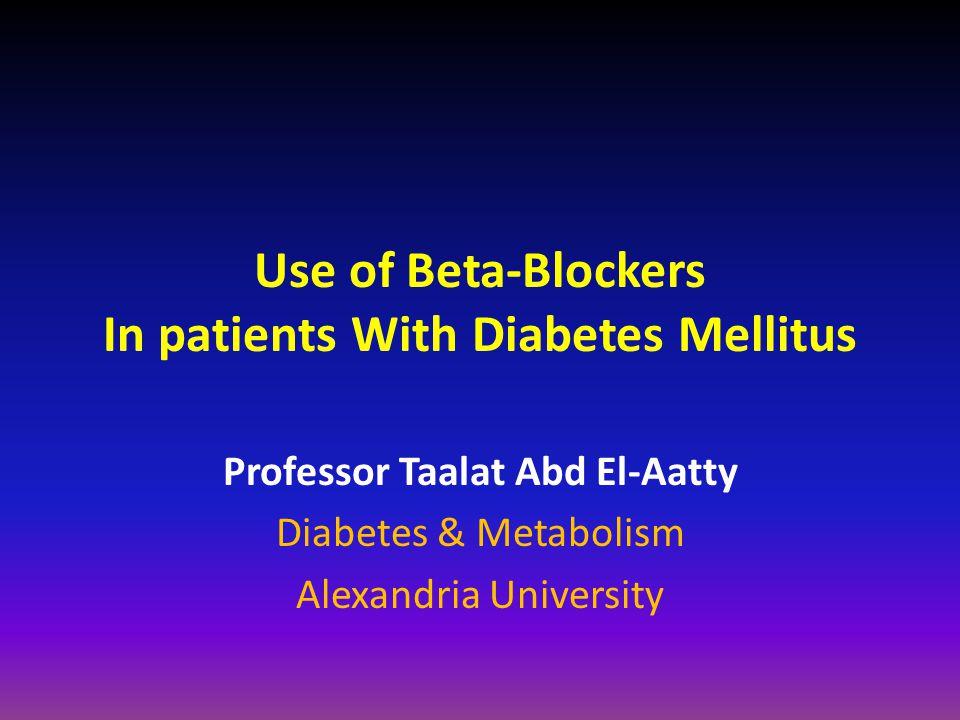 Use of Beta-Blockers In patients With Diabetes Mellitus Professor Taalat Abd El-Aatty Diabetes & Metabolism Alexandria University