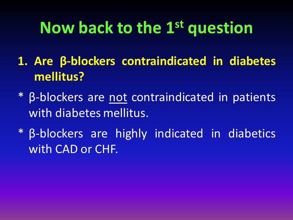 Now back to the 1 st question 1.Are β-blockers contraindicated in diabetes mellitus? *β-blockers are not contraindicated in patients with diabetes mel