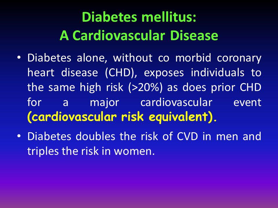 Diabetes mellitus: A Cardiovascular Disease Diabetes alone, without co morbid coronary heart disease (CHD), exposes individuals to the same high risk