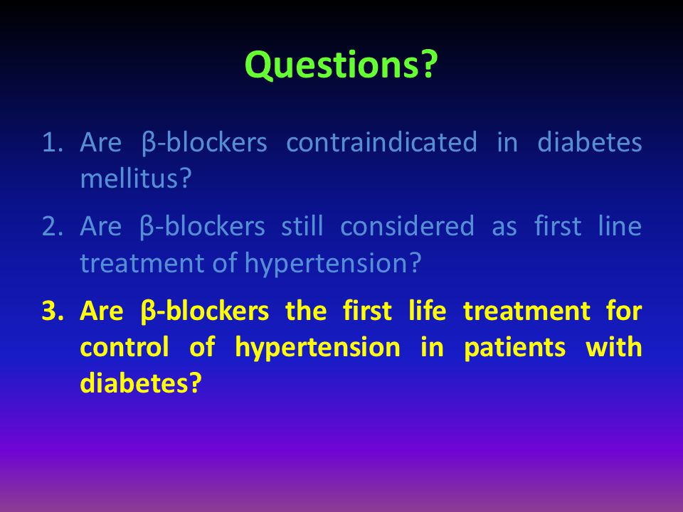Questions? 1.Are β-blockers contraindicated in diabetes mellitus? 2.Are β-blockers still considered as first line treatment of hypertension? 3.Are β-b