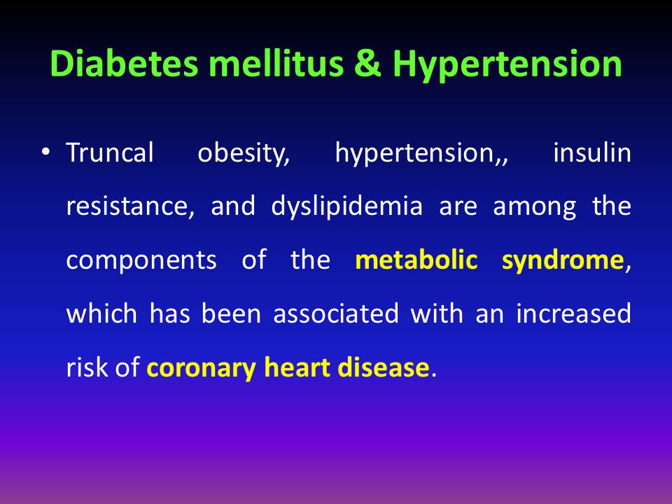 Diabetes mellitus & Hypertension Truncal obesity, hypertension,, insulin resistance, and dyslipidemia are among the components of the metabolic syndro