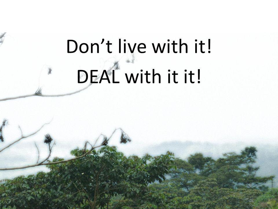 Dont live with it! DEAL with it it!