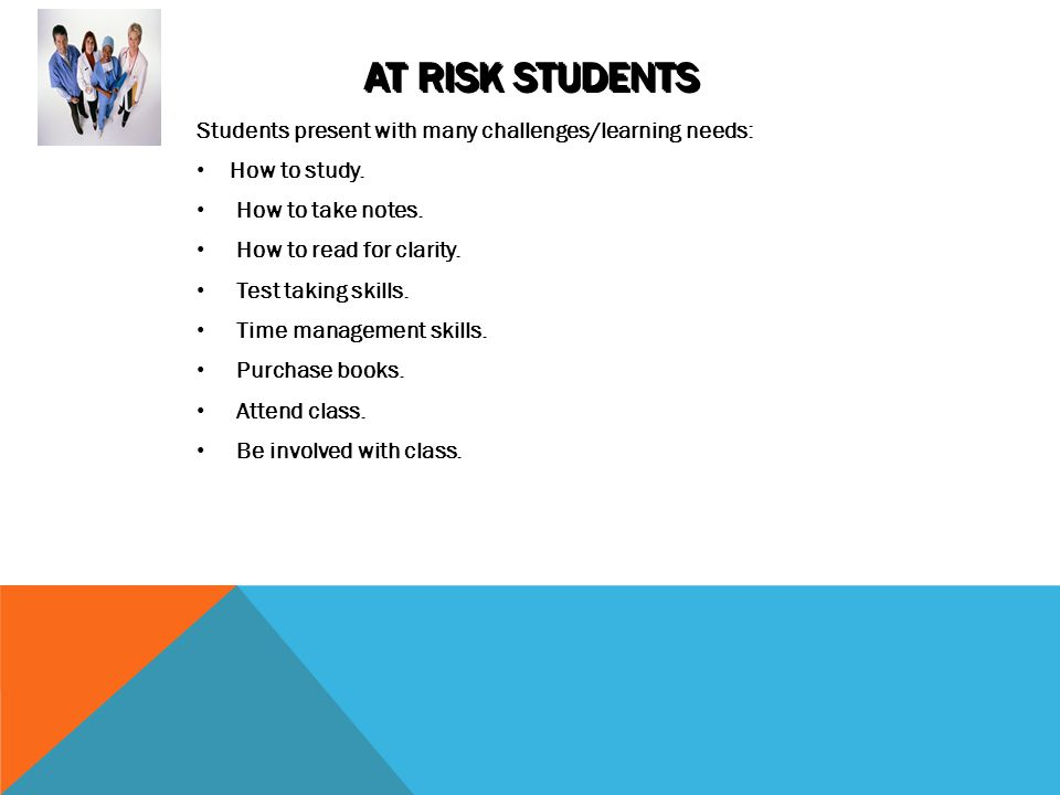 AT RISK STUDENTS Students present with many challenges/learning needs: How to study.