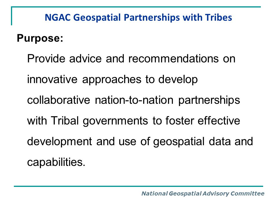 National Geospatial Advisory Committee NGAC Geospatial Partnerships with Tribes Purpose: Provide advice and recommendations on innovative approaches t