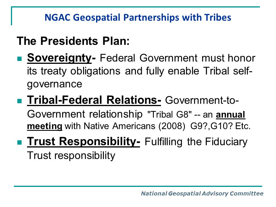 National Geospatial Advisory Committee NGAC Geospatial Partnerships with Tribes The Presidents Plan: Sovereignty- Federal Government must honor its tr