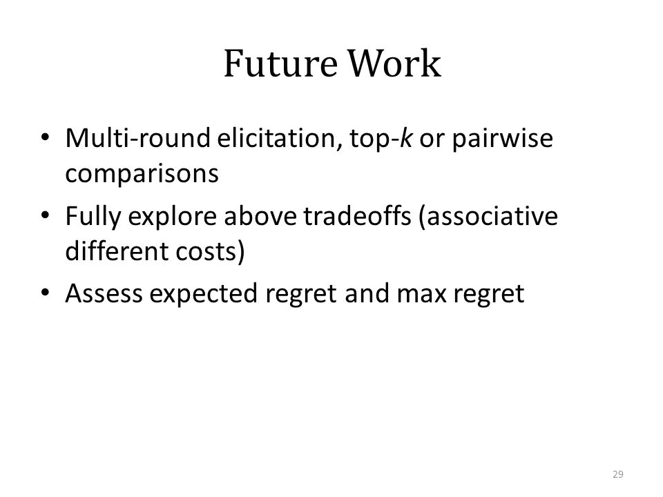 Future Work Multi-round elicitation, top-k or pairwise comparisons Fully explore above tradeoffs (associative different costs) Assess expected regret