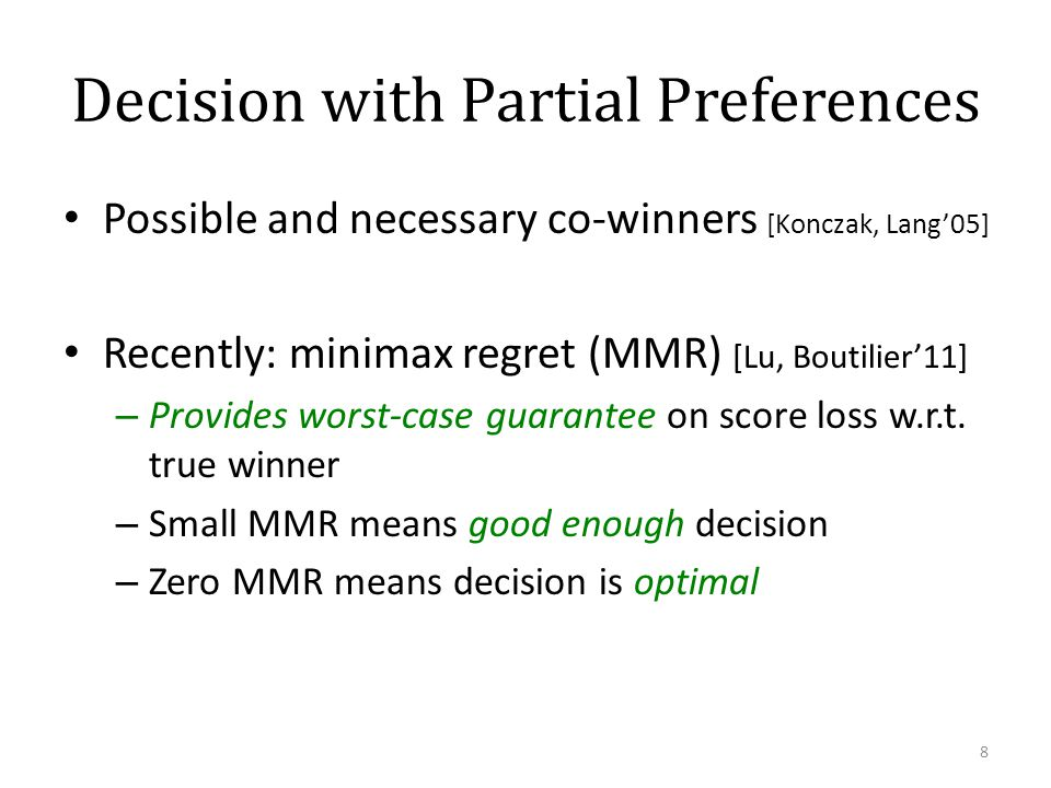 Decision with Partial Preferences Possible and necessary co-winners [Konczak, Lang05] Recently: minimax regret (MMR) [Lu, Boutilier11] – Provides wors