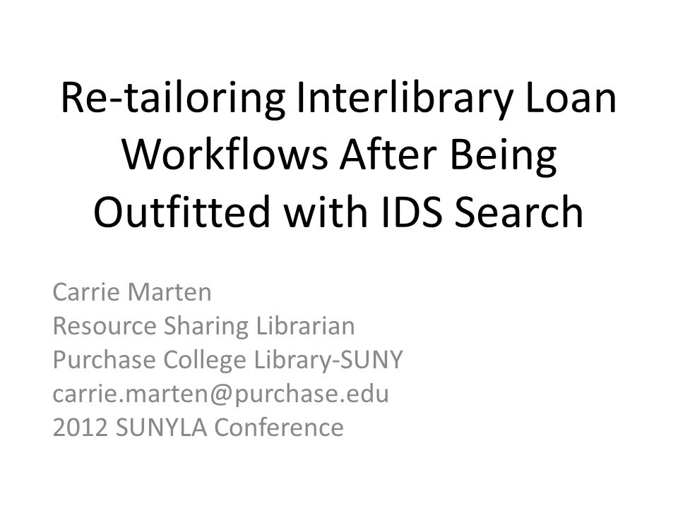 Re-tailoring Interlibrary Loan Workflows After Being Outfitted with IDS Search Carrie Marten Resource Sharing Librarian Purchase College Library-SUNY carrie.marten@purchase.edu 2012 SUNYLA Conference