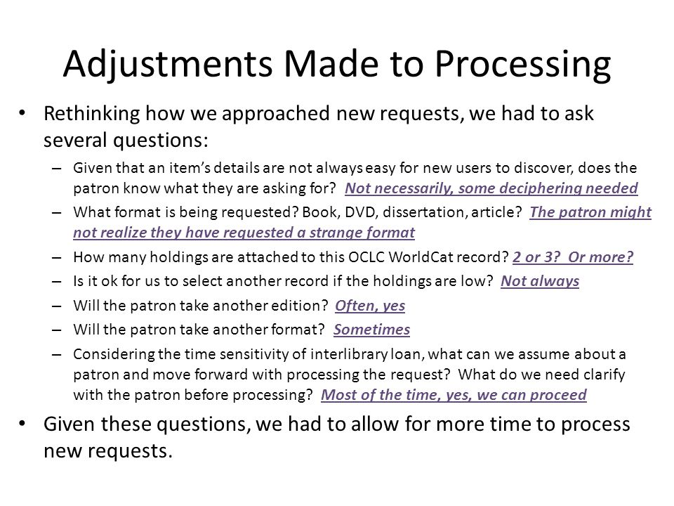 Adjustments Made to Processing Rethinking how we approached new requests, we had to ask several questions: – Given that an items details are not always easy for new users to discover, does the patron know what they are asking for.