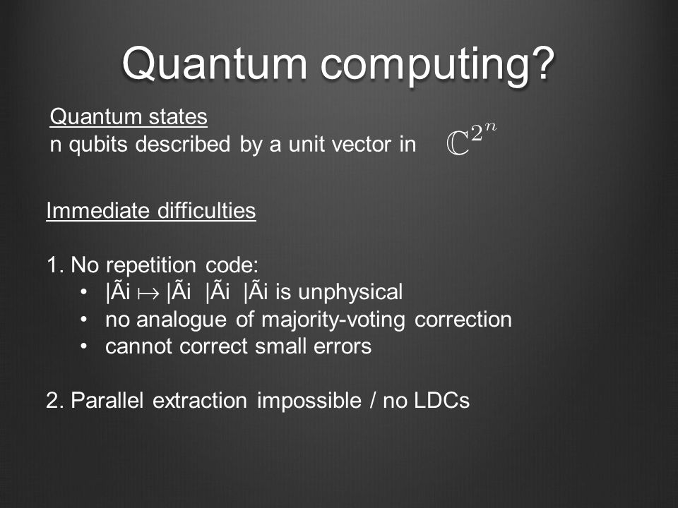 Quantum computing? Immediate difficulties 1. No repetition code: |Ãi |Ãi ­ |Ãi ­ |Ãi is unphysical no analogue of majority-voting correction cannot co