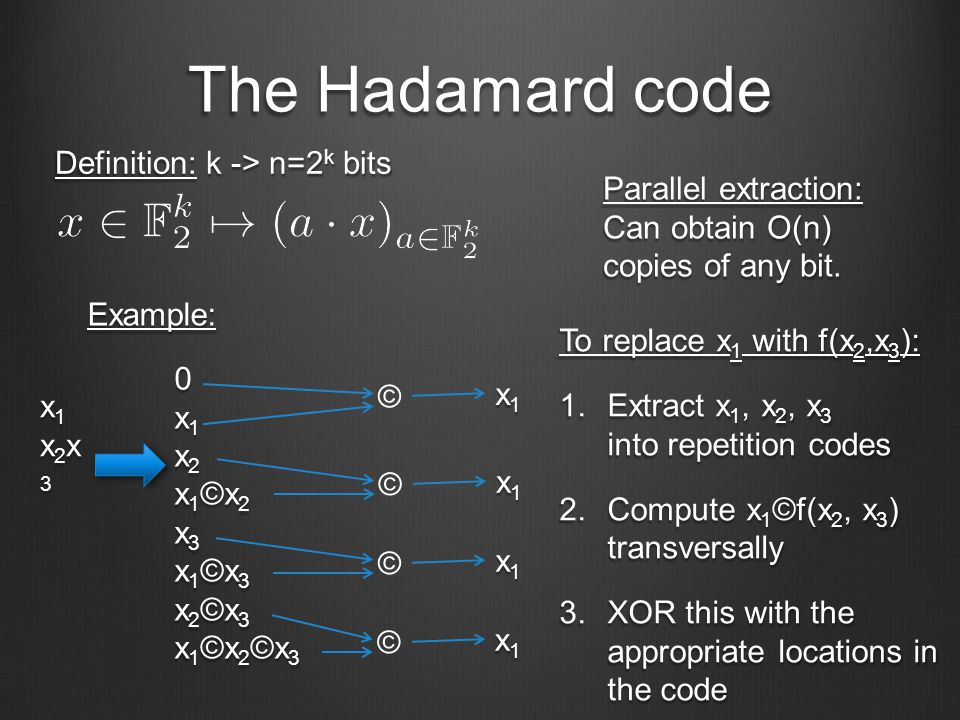 The Hadamard code Definition: k -> n=2 k bits Example: x1x2x3x1x2x3x1x2x3x1x2x3 0x1x2x1©x2x3x1©x3x2©x3x1©x2©x30x1x2x1©x2x3x1©x3x2©x3x1©x2©x30x1x2x1©x2x3x1©x3x2©x3x1©x2©x30x1x2x1©x2x3x1©x3x2©x3x1©x2©x3 Parallel extraction: Can obtain O(n) copies of any bit.