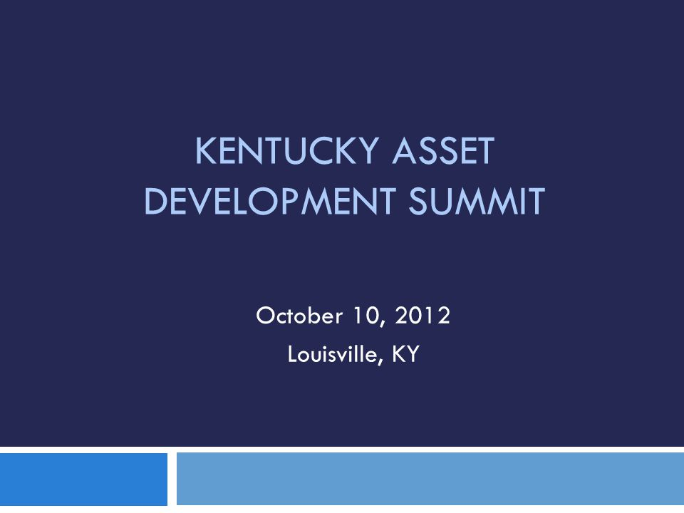 KENTUCKY ASSET DEVELOPMENT SUMMIT October 10, 2012 Louisville, KY
