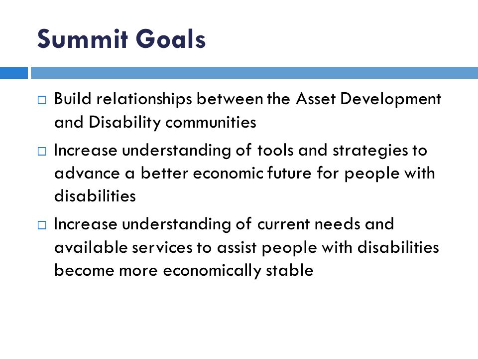 Summit Goals Build relationships between the Asset Development and Disability communities Increase understanding of tools and strategies to advance a