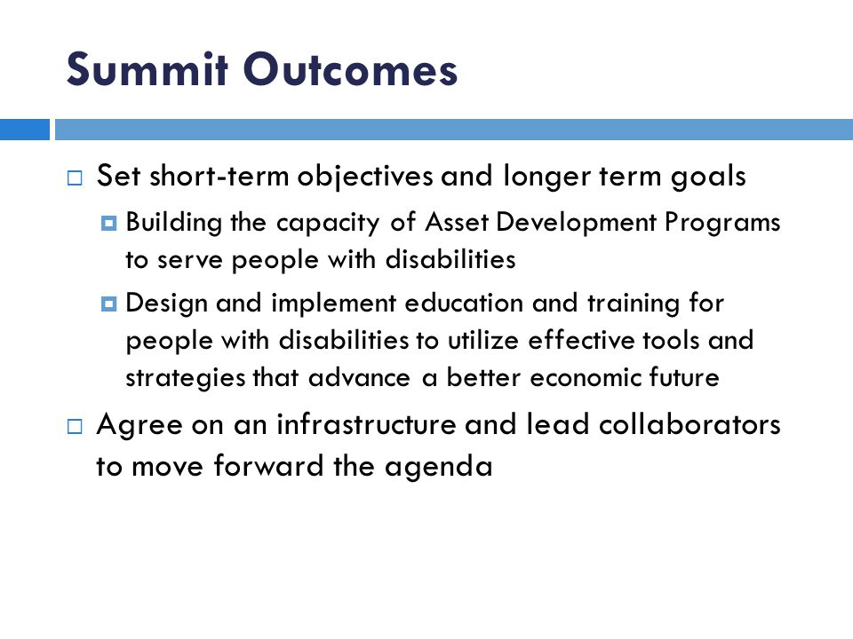 Summit Outcomes Set short-term objectives and longer term goals Building the capacity of Asset Development Programs to serve people with disabilities Design and implement education and training for people with disabilities to utilize effective tools and strategies that advance a better economic future Agree on an infrastructure and lead collaborators to move forward the agenda