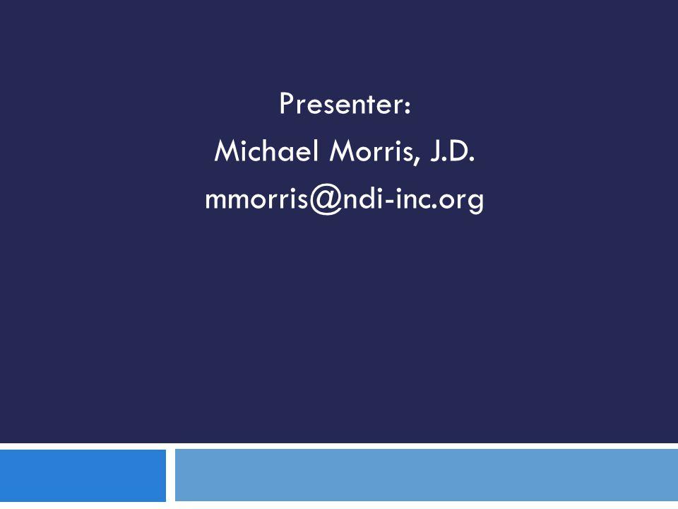 Presenter: Michael Morris, J.D. mmorris@ndi-inc.org