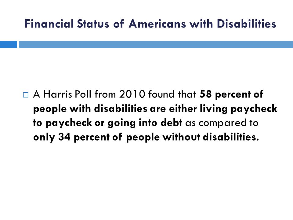 Financial Status of Americans with Disabilities A Harris Poll from 2010 found that 58 percent of people with disabilities are either living paycheck to paycheck or going into debt as compared to only 34 percent of people without disabilities.