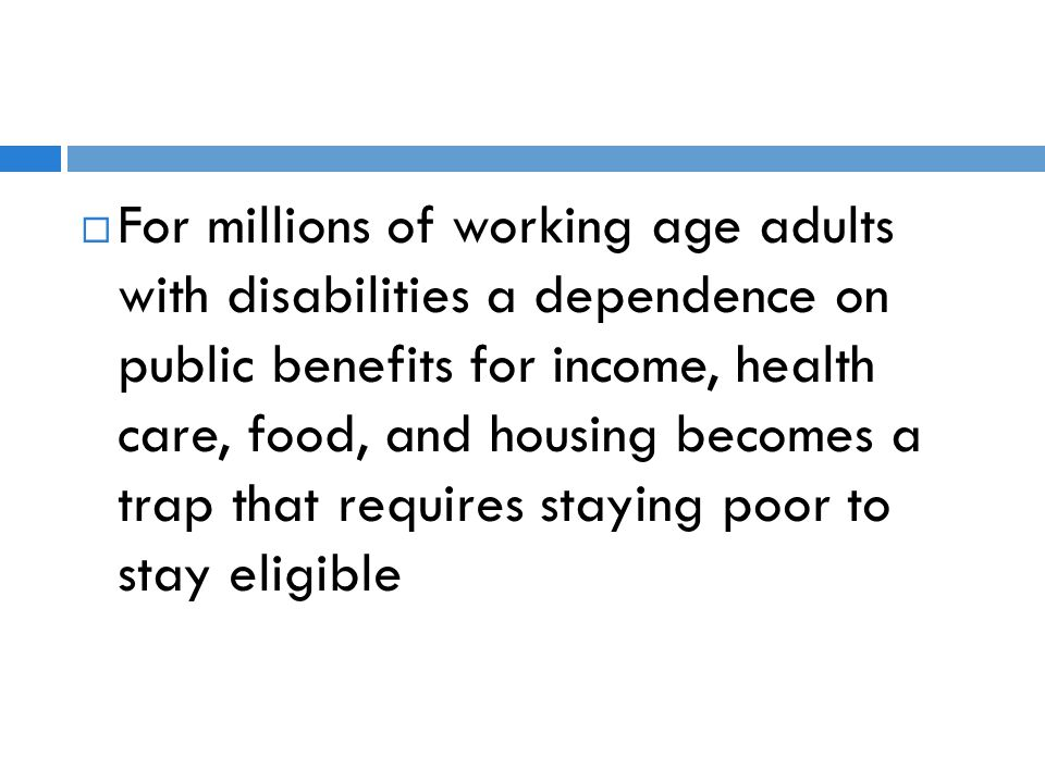 For millions of working age adults with disabilities a dependence on public benefits for income, health care, food, and housing becomes a trap that requires staying poor to stay eligible