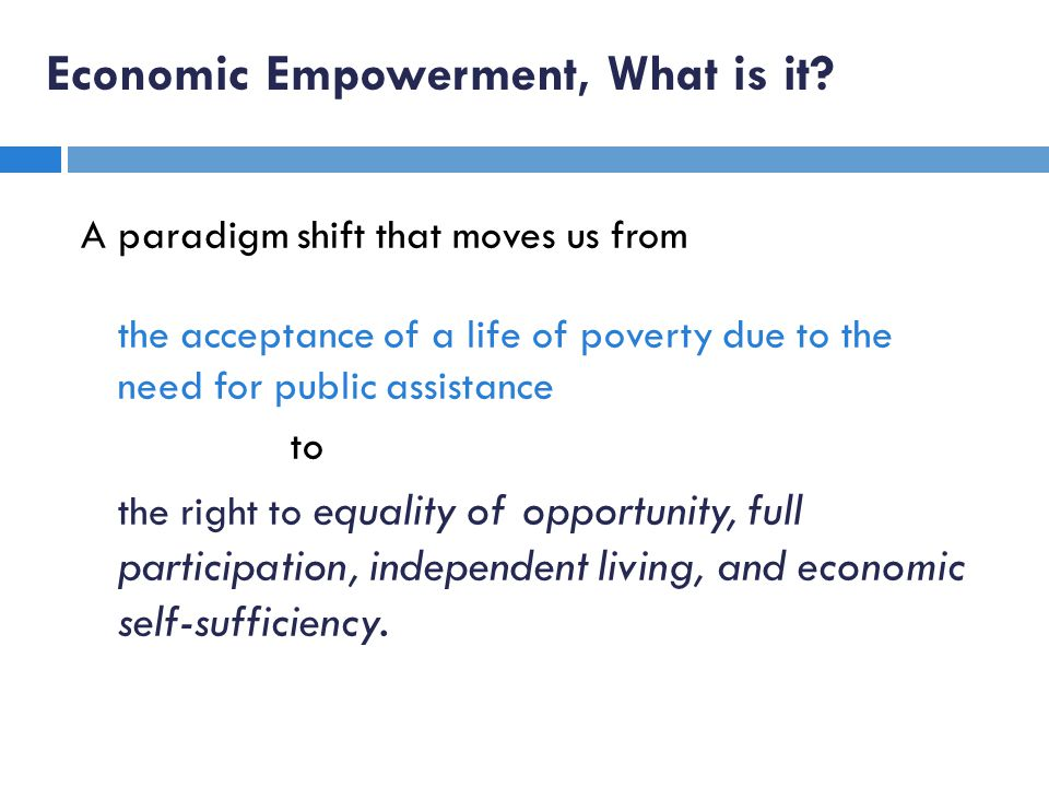 Economic Empowerment, What is it? A paradigm shift that moves us from the acceptance of a life of poverty due to the need for public assistance to the