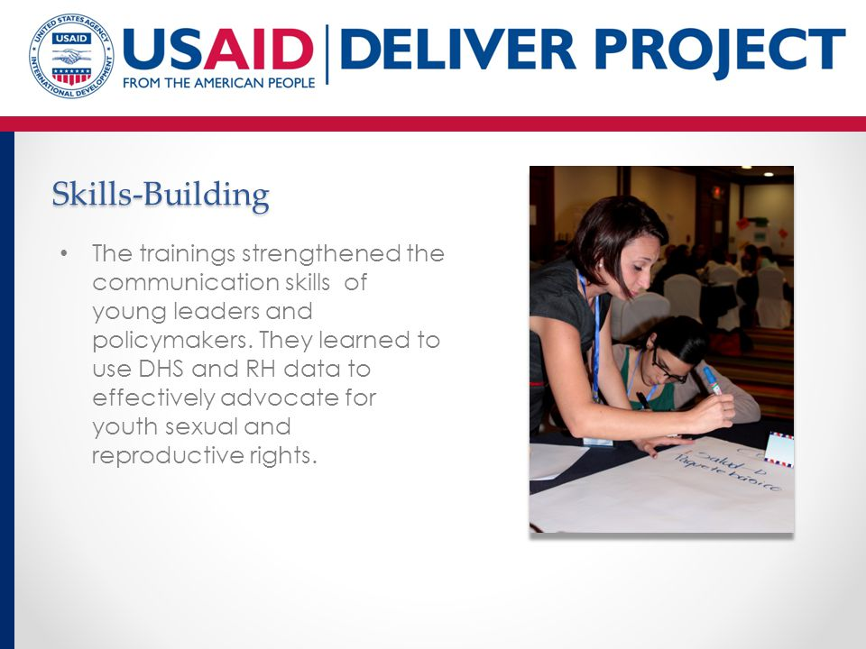 Skills-Building The trainings strengthened the communication skills of young leaders and policymakers. They learned to use DHS and RH data to effectiv