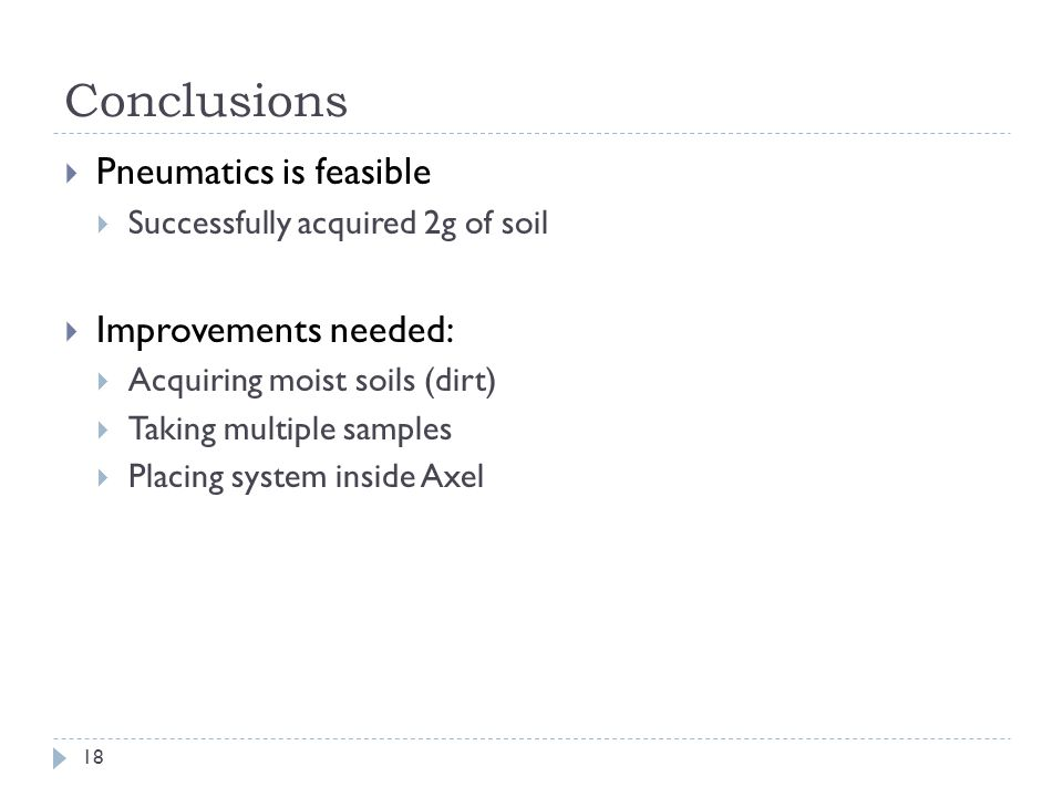 Conclusions Pneumatics is feasible Successfully acquired 2g of soil Improvements needed: Acquiring moist soils (dirt) Taking multiple samples Placing