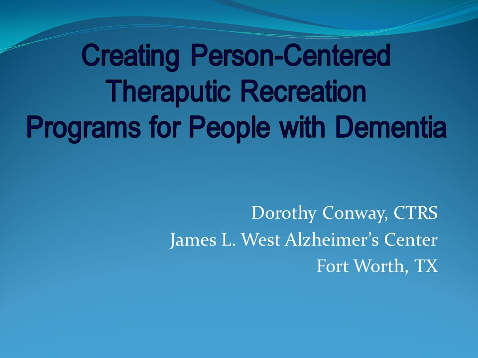 Dorothy Conway, CTRS James L. West Alzheimers Center Fort Worth, TX
