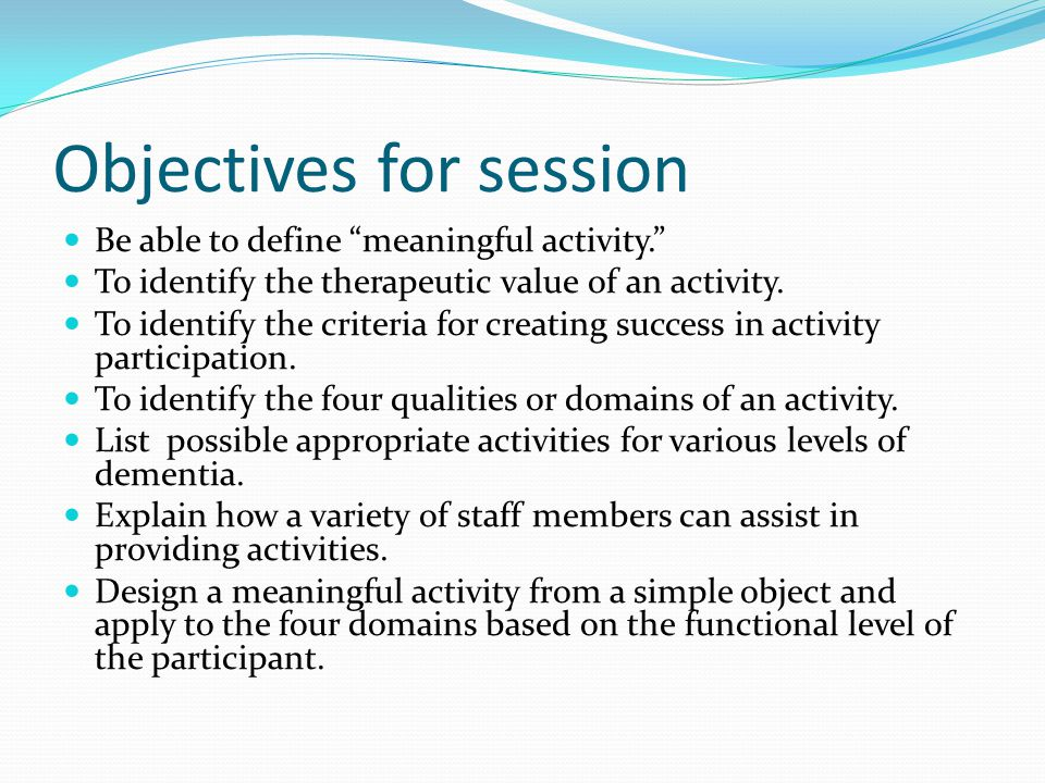 Objectives for session Be able to define meaningful activity.