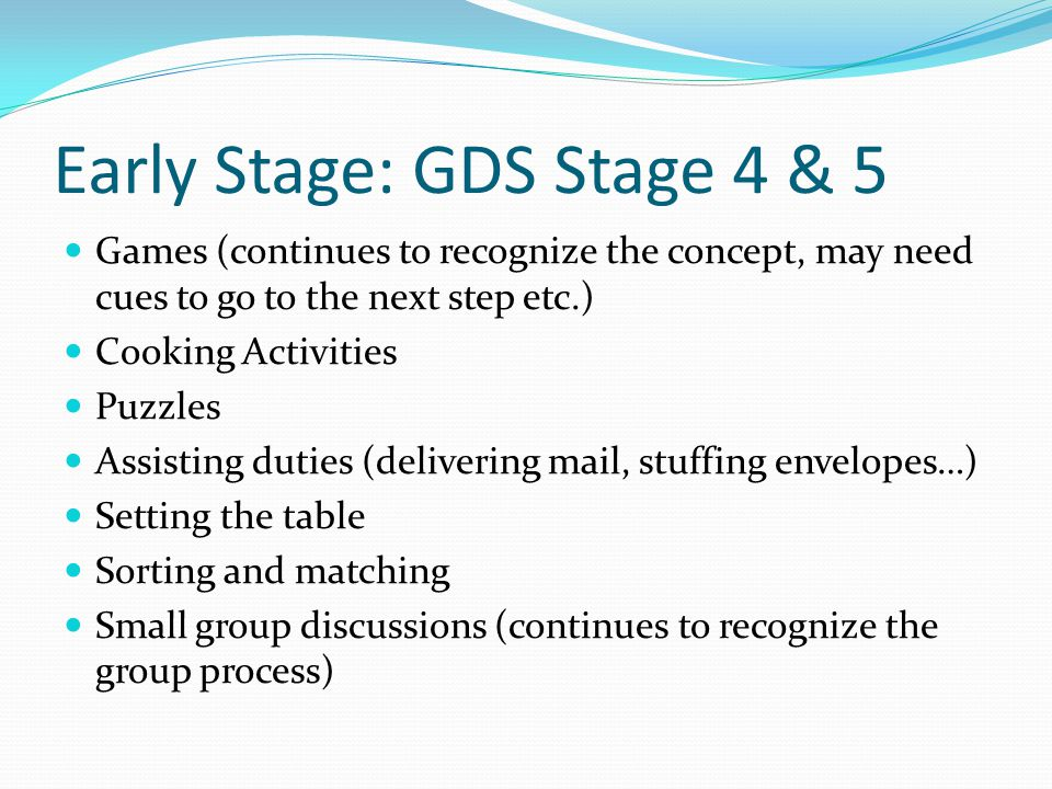 Early Stage: GDS Stage 4 & 5 Games (continues to recognize the concept, may need cues to go to the next step etc.) Cooking Activities Puzzles Assisting duties (delivering mail, stuffing envelopes…) Setting the table Sorting and matching Small group discussions (continues to recognize the group process)