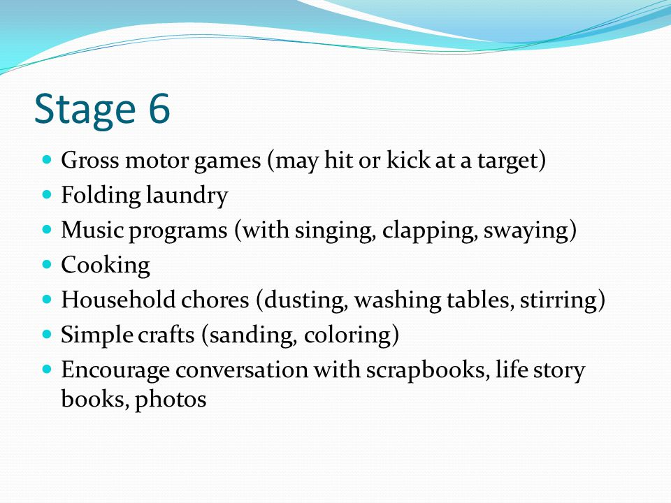 Stage 6 Gross motor games (may hit or kick at a target) Folding laundry Music programs (with singing, clapping, swaying) Cooking Household chores (dusting, washing tables, stirring) Simple crafts (sanding, coloring) Encourage conversation with scrapbooks, life story books, photos