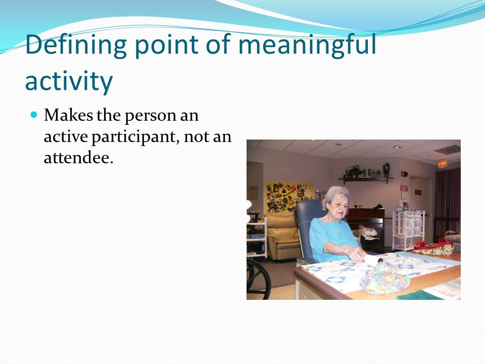Defining point of meaningful activity Makes the person an active participant, not an attendee.