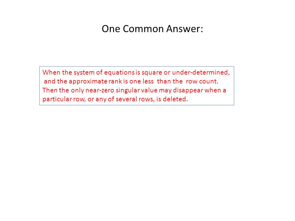 One Common Answer: When the system of equations is square or under-determined, and the approximate rank is one less than the row count.