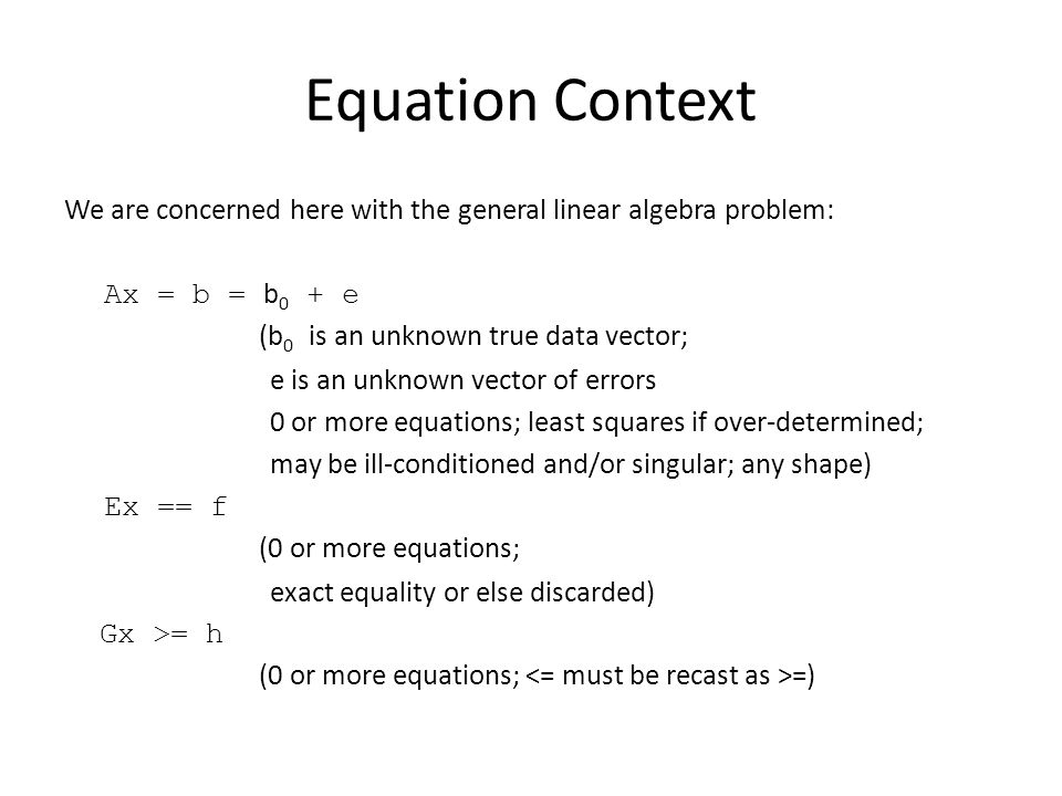 Equation Context We are concerned here with the general linear algebra problem: Ax = b = b 0 + e (b 0 is an unknown true data vector; e is an unknown vector of errors 0 or more equations; least squares if over-determined; may be ill-conditioned and/or singular; any shape) Ex == f (0 or more equations; exact equality or else discarded) Gx >= h (0 or more equations; =)