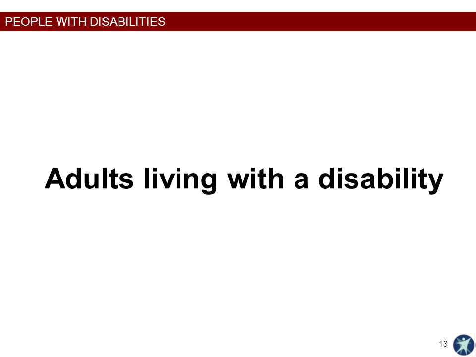 PEOPLE WITH DISABILITIES Adults living with a disability 13
