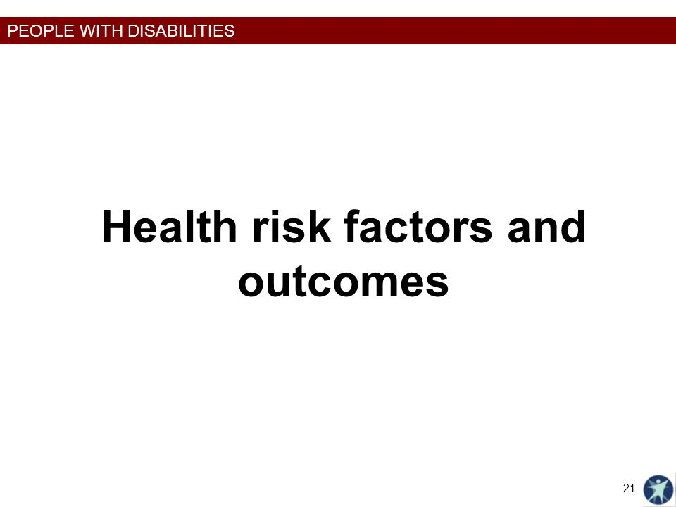 PEOPLE WITH DISABILITIES Health risk factors and outcomes 21